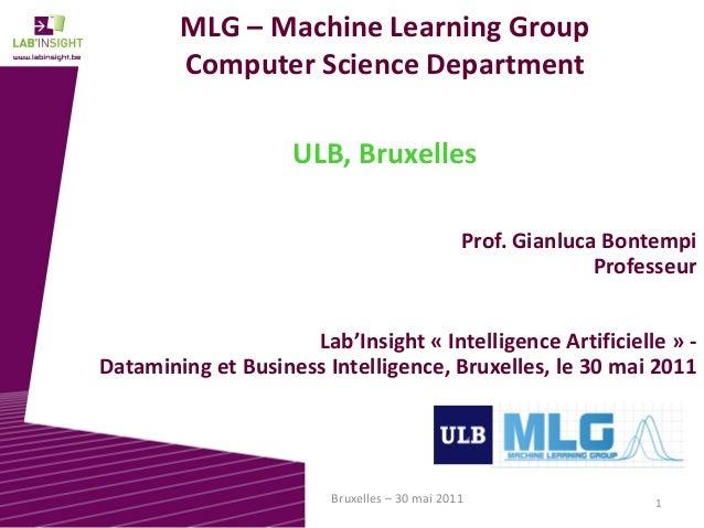 1Bruxelles – 30 mai 2011 MLG – Machine Learning Group Computer Science Department ULB, Bruxelles Prof. Gianluca Bontempi P...