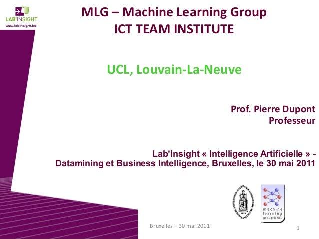 1Bruxelles – 30 mai 2011 MLG – Machine Learning Group ICT TEAM INSTITUTE UCL, Louvain-La-Neuve Prof. Pierre Dupont Profess...