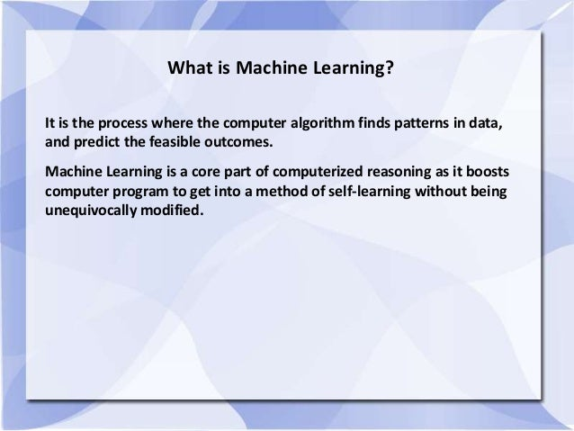 What is Machine Learning? It is the process where the computer algorithm finds patterns in data, and predict the feasible ...