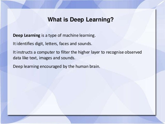 What is Deep Learning? Deep Learning is a type of machine learning. It identifies digit, letters, faces and sounds. It ins...