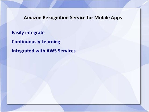 Amazon Rekognition Service for Mobile Apps Easily integrate Continuously Learning Integrated with AWS Services