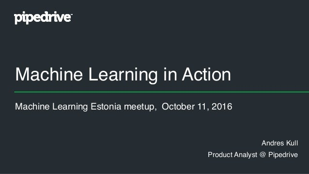 Machine Learning in Action Andres Kull Product Analyst @ Pipedrive Machine Learning Estonia meetup, October 11, 2016