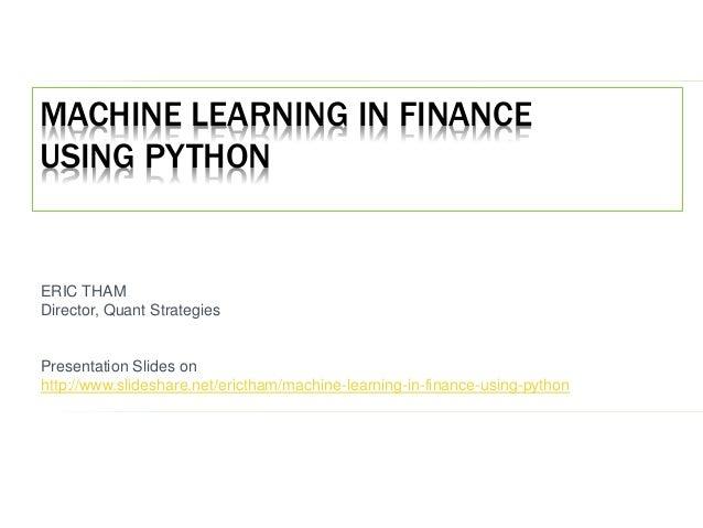 MACHINE LEARNING IN FINANCE USING PYTHON ERIC THAM Director, Quant Strategies Presentation Slides on http://www.slideshare...