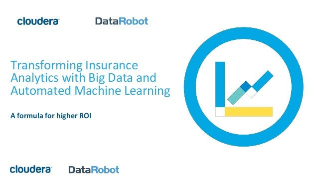 Transforming Insurance Analytics with Big Data and Automated Machine Learning A formula for higher ROI