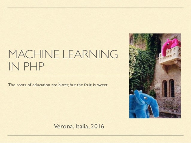MACHINE LEARNING IN PHP The roots of education are bitter, but the fruit is sweet Verona, Italia, 2016