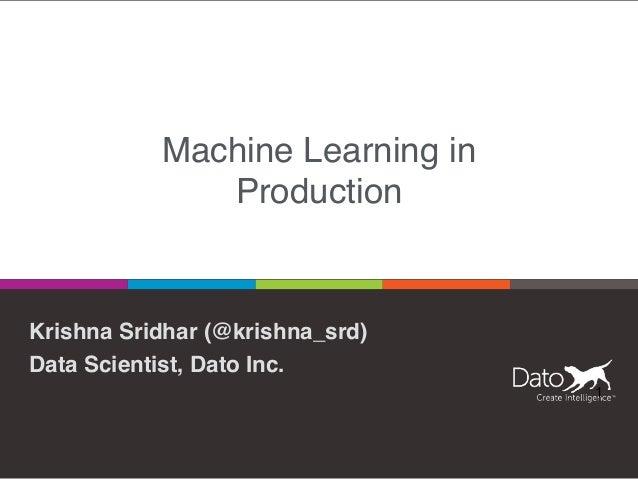 Machine Learning in Production Krishna Sridhar (@krishna_srd) Data Scientist, Dato Inc. 1