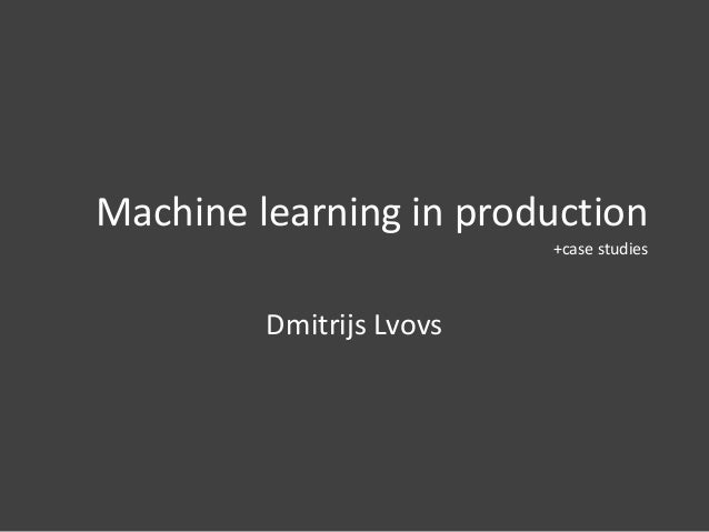 Machine learning in production +case studies Dmitrijs Lvovs