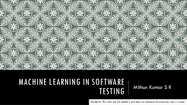 MACHINE LEARNING IN SOFTWARE TESTING Mithun Kumar S R