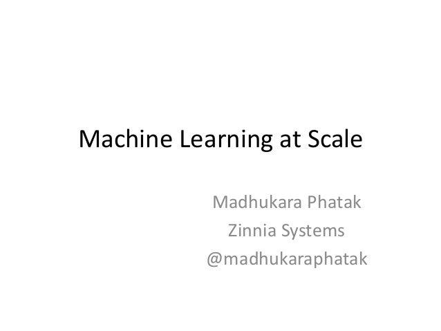 Machine Learning at Scale Madhukara Phatak Zinnia Systems @madhukaraphatak