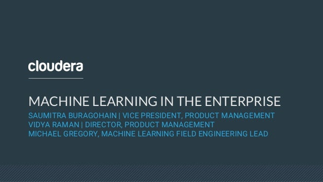MACHINE LEARNING IN THE ENTERPRISE SAUMITRA BURAGOHAIN | VICE PRESIDENT, PRODUCT MANAGEMENT VIDYA RAMAN | DIRECTOR, PRODUC...