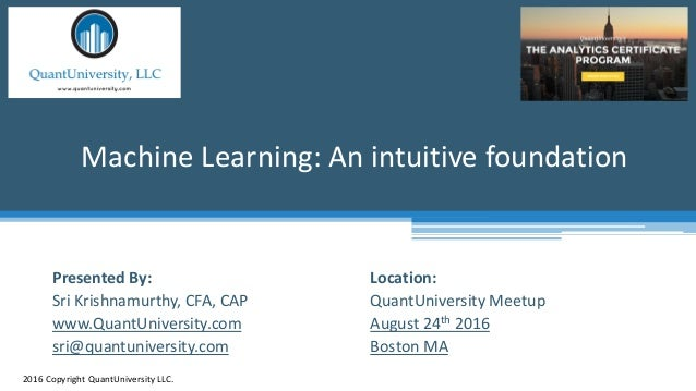 Location: QuantUniversity Meetup August 24th 2016 Boston MA Machine Learning: An intuitive foundation 2016 Copyright Quant...