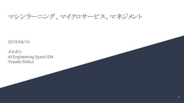 マシンラーニング、マイクロサービス、マネジメント 2019/04/16 メルカリ AI Engineering Sysml EM Yusuke Shibui 1