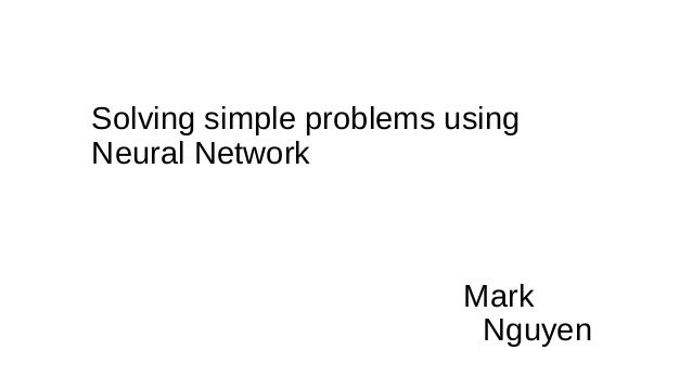 Solving simple problems using Neural Network Mark Nguyen
