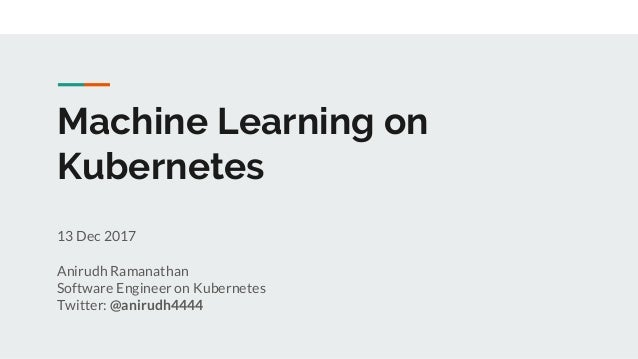 Machine Learning on Kubernetes 13 Dec 2017 Anirudh Ramanathan Software Engineer on Kubernetes Twitter: @anirudh4444