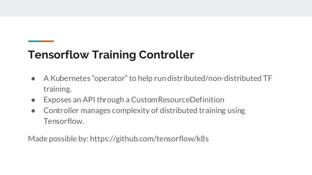 """Tensorflow Training Controller ● A Kubernetes """"operator"""" to help run distributed/non-distributed TF training. ● Exposes an..."""