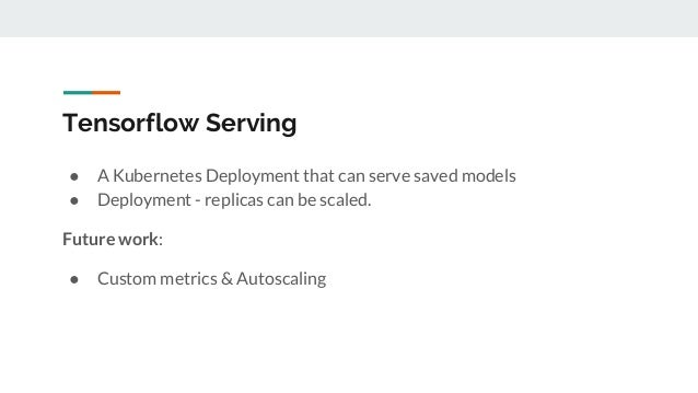 Tensorflow Serving ● A Kubernetes Deployment that can serve saved models ● Deployment - replicas can be scaled. Future wor...
