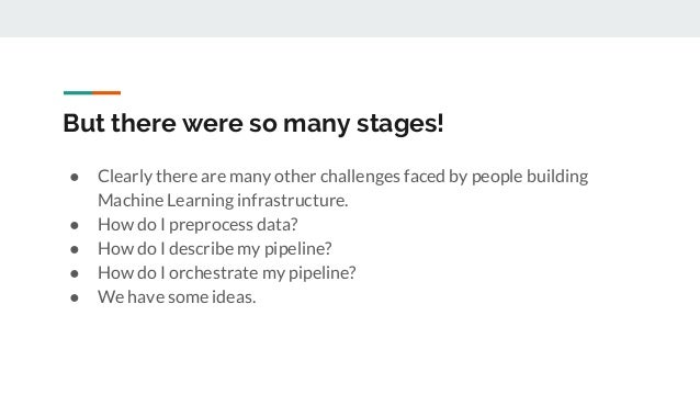 But there were so many stages! ● Clearly there are many other challenges faced by people building Machine Learning infrast...