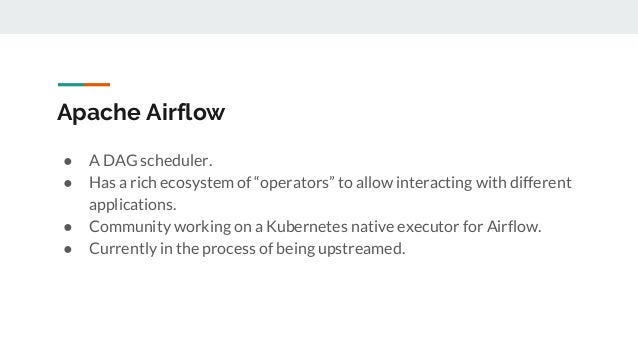 """Apache Airflow ● A DAG scheduler. ● Has a rich ecosystem of """"operators"""" to allow interacting with different applications. ..."""