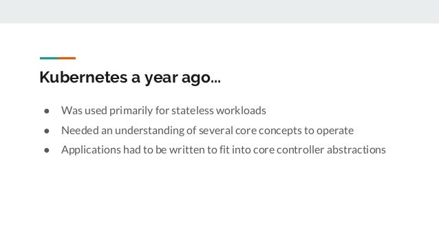 Kubernetes a year ago... ● Was used primarily for stateless workloads ● Needed an understanding of several core concepts t...