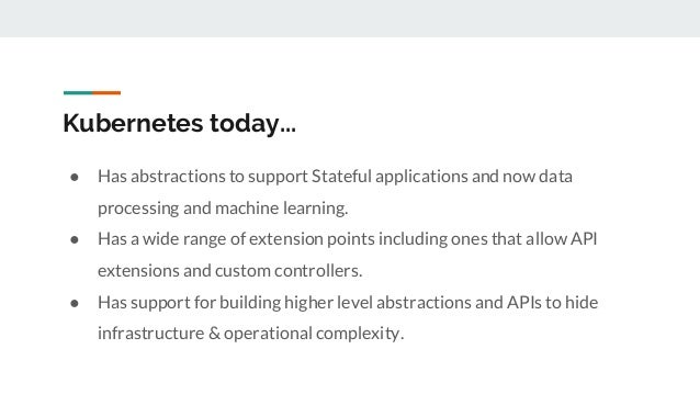 Kubernetes today... ● Has abstractions to support Stateful applications and now data processing and machine learning. ● Ha...