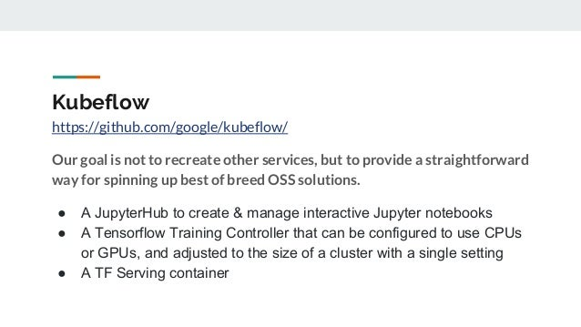 Kubeflow https://github.com/google/kubeflow/ Our goal is not to recreate other services, but to provide a straightforward ...