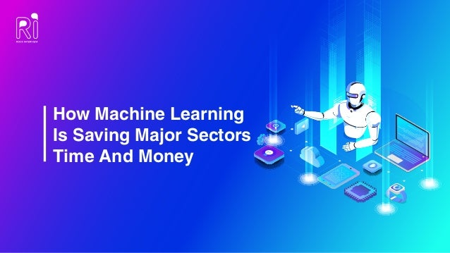 How Machine Learning Is Saving Major Sectors Time And Money