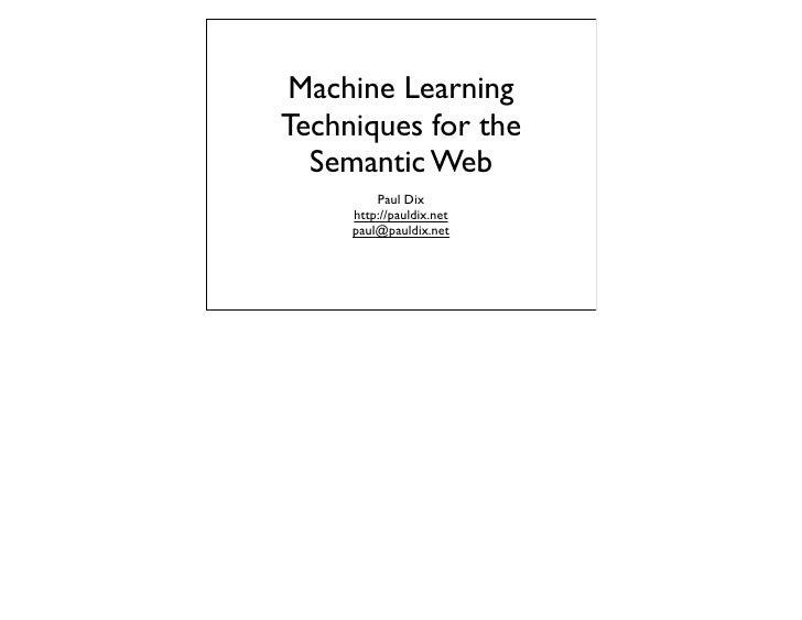 Machine Learning Techniques for the   Semantic Web          Paul Dix      http://pauldix.net      paul@pauldix.net