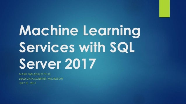 Machine Learning Services with SQL Server 2017MARK TABLADILLO PH.D. LEAD DATA SCIENTIST, MICROSOFT JULY 31, 2017