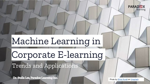Machine Learning in Corporate E-learning Dr. Stella Lee, Paradox Learning Inc. Photo by Silvio Kundt on Unsplash Trends an...