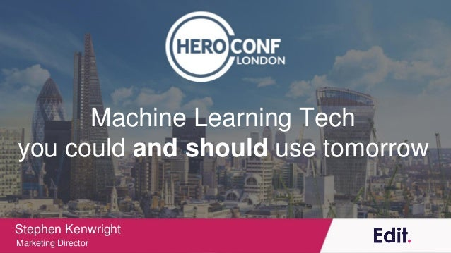 Machine Learning Tech you could and should use tomorrow Stephen Kenwright Marketing Director