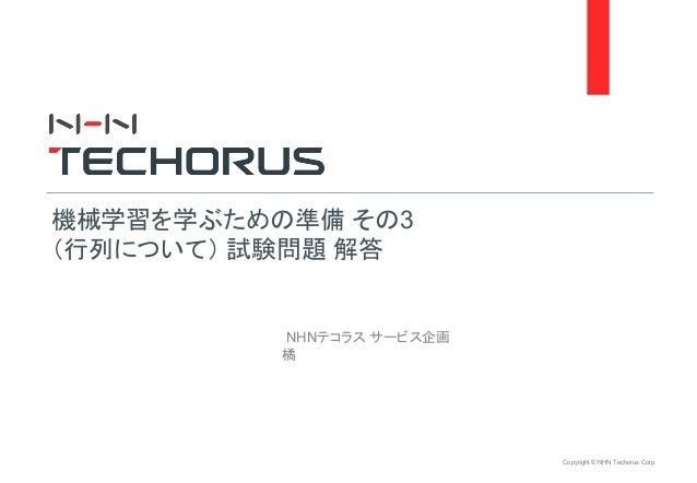 Copyright © NHN Techorus Corp. NHNテコラス サービス企画 橘 機械学習を学ぶための準備 その3 (行列について) 試験問題 解答