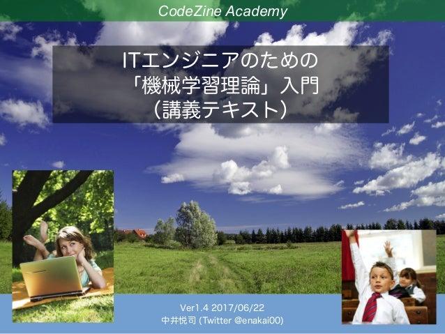CodeZine Academy ITエンジニアのための 「機械学習理論」入門 (講義テキスト) Ver1.4 2017/06/22 中井悦司 (Twitter @enakai00)