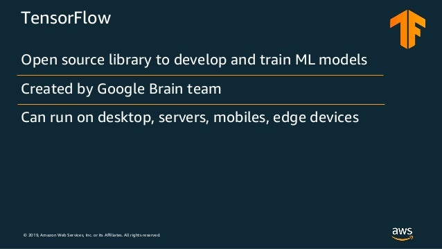 © 2019, Amazon Web Services, Inc. or its Affiliates. All rights reserved. TensorFlow Open source library to develop and tr...