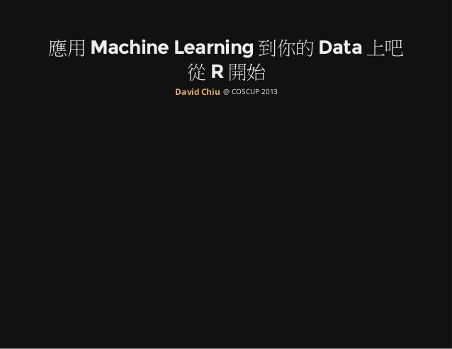 應用 Machine Learning 到你的 Data 上吧 從 R 開始 @ COSCUP 2013David Chiu