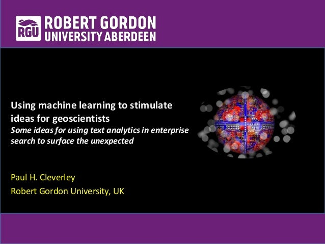 Paul H. Cleverley Robert Gordon University, UK Using machine learning to stimulate ideas for geoscientists Some ideas for ...