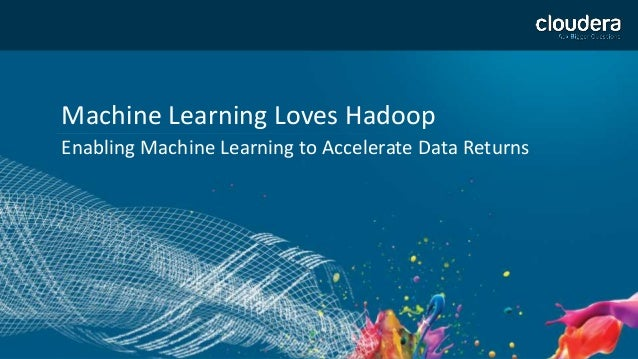 1 Machine Learning Loves Hadoop Enabling Machine Learning to Accelerate Data Returns