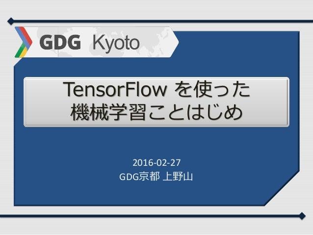 TensorFlow を使った 機械学習ことはじめ 2016-02-27 GDG京都 上野山