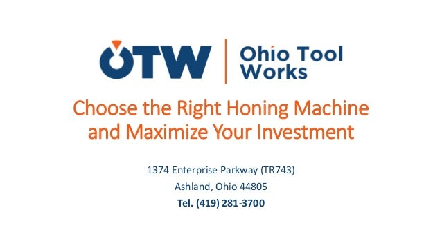 Choose the Right Honing Machine and Maximize Your Investment 1374 Enterprise Parkway (TR743) Ashland, Ohio 44805 Tel. (419...