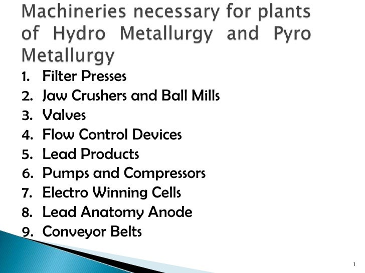 Machineries necessary for plants of Hydro Metallurgy and Pyro Metallurgy<br />1<br />Filter Presses<br />Jaw Crushers and ...