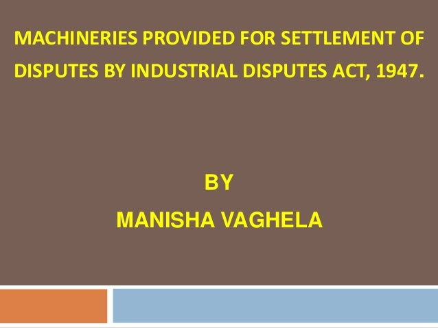 MACHINERIES PROVIDED FOR SETTLEMENT OFDISPUTES BY INDUSTRIAL DISPUTES ACT, 1947.                   BY          MANISHA VAG...