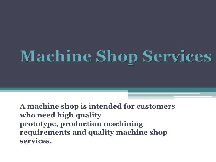 Machine Shop Services<br />A machine shop is intended for customers who need high quality prototype, production machining ...