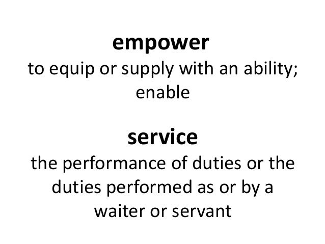 empower to equip or supply with an ability; enable service the performance of duties or the duties performed as or by a wa...