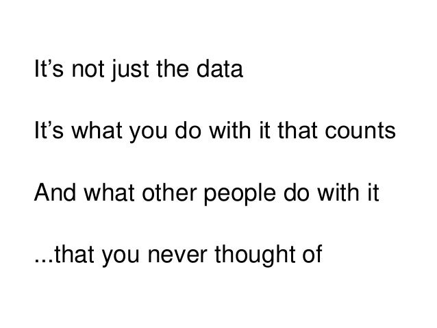 It's not just the data And what other people do with it ...that you never thought of It's what you do with it that counts
