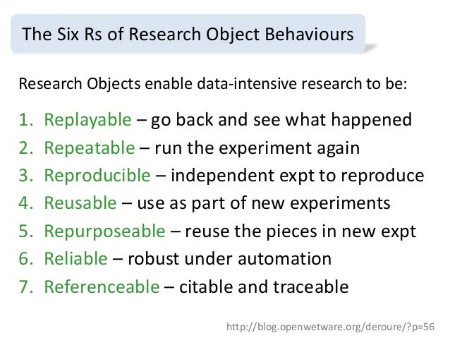 Research Objects enable data-intensive research to be: 1. Replayable – go back and see what happened 2. Repeatable – run t...