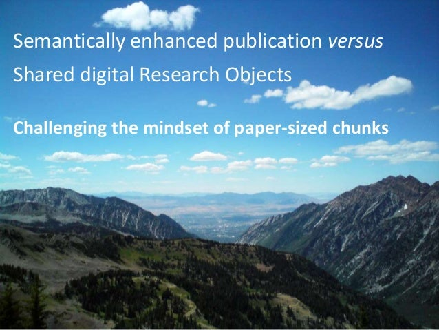 Semantically enhanced publication versus Shared digital Research Objects Challenging the mindset of paper-sized chunks