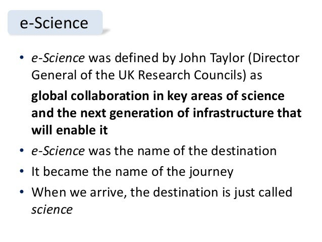 e-Science • e-Science was defined by John Taylor (Director General of the UK Research Councils) as global collaboration in...