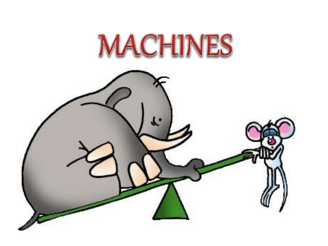 Machines are objects we use to make work easier.
