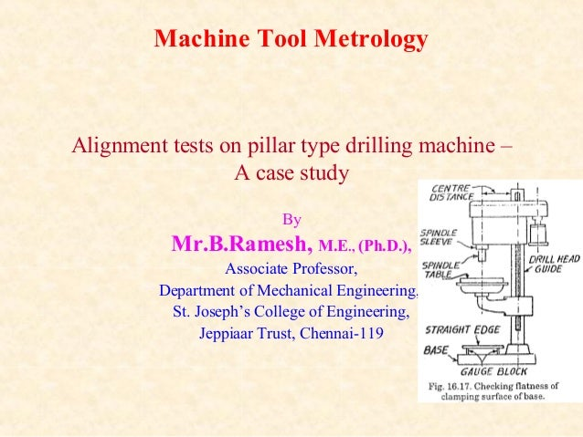 Machine Tool Metrology Alignment tests on pillar type drilling machine – A case study By Mr.B.Ramesh, M.E., (Ph.D.), Assoc...