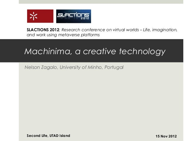 SLACTIONS 2012: Research conference on virtual worlds – Life, imagination,and work using metaverse platformsMachinima, a c...