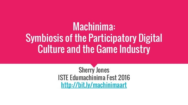 Machinima: Symbiosis of the Participatory Digital Culture and the Game Industry Sherry Jones ISTE Edumachinima Fest 2016 h...